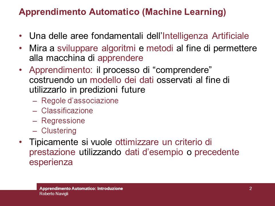 Roberto Navigli 2 Apprendimento Automatico (Machine Learning) Una delle aree fondamentali dellIntelligenza Artificiale Mira a sviluppare algoritmi e m