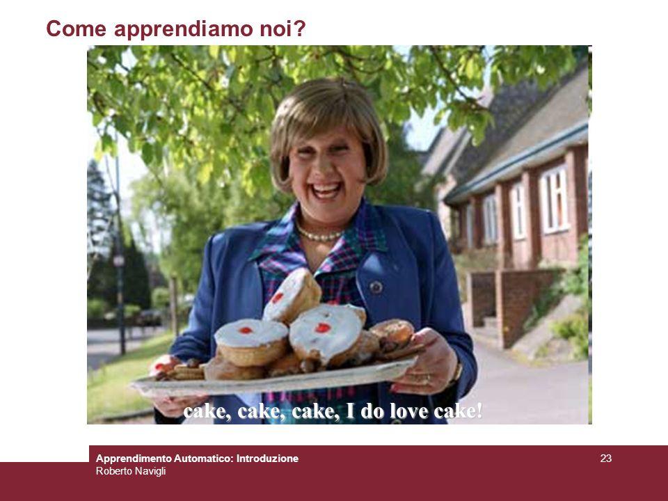 Apprendimento Automatico: Introduzione Roberto Navigli 23 Come apprendiamo noi? cake, cake, cake, I do love cake!