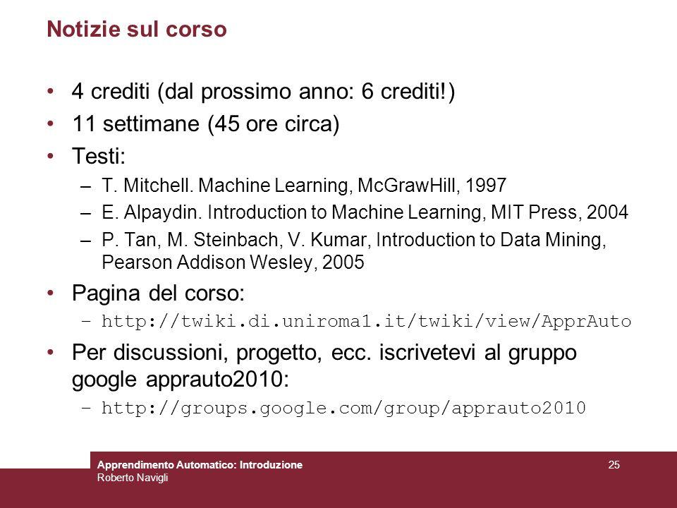 Apprendimento Automatico: Introduzione Roberto Navigli 25 Notizie sul corso 4 crediti (dal prossimo anno: 6 crediti!) 11 settimane (45 ore circa) Test