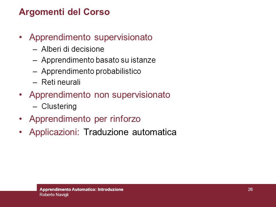 Apprendimento Automatico: Introduzione Roberto Navigli 26 Argomenti del Corso Apprendimento supervisionato –Alberi di decisione –Apprendimento basato