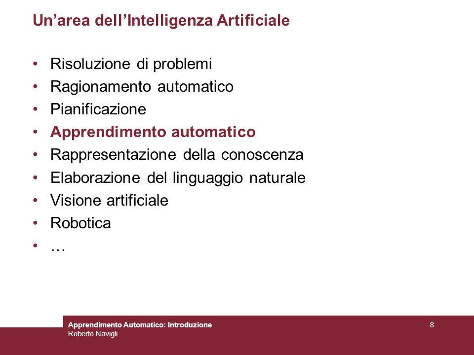 Apprendimento Automatico: Introduzione Roberto Navigli 8 Unarea dellIntelligenza Artificiale Risoluzione di problemi Ragionamento automatico Pianifica