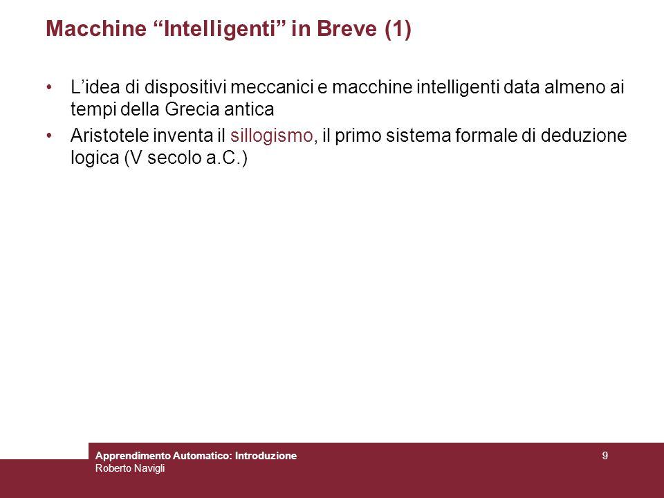 Apprendimento Automatico: Introduzione Roberto Navigli 9 Macchine Intelligenti in Breve (1) Lidea di dispositivi meccanici e macchine intelligenti dat