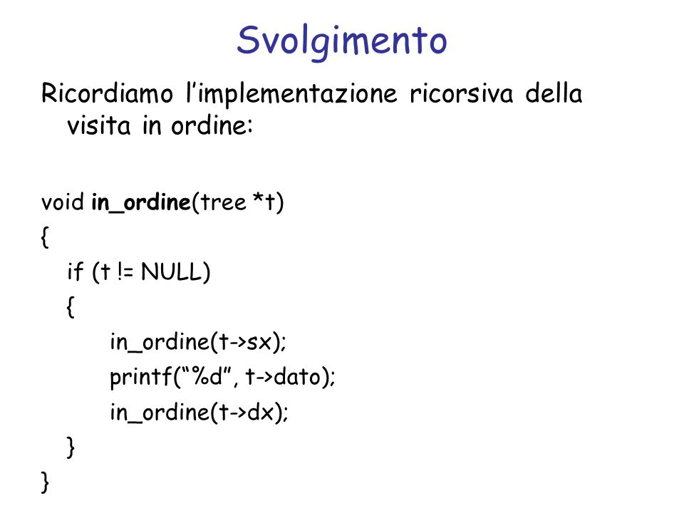 Svolgimento Ricordiamo limplementazione ricorsiva della visita in ordine: void in_ordine(tree *t) { if (t != NULL) { in_ordine(t->sx); printf(%d, t->dato); in_ordine(t->dx); }
