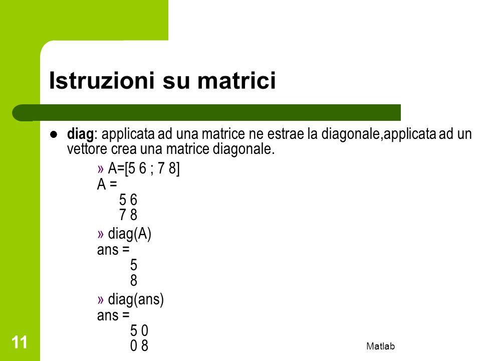 Matlab 11 Istruzioni su matrici diag : applicata ad una matrice ne estrae la diagonale,applicata ad un vettore crea una matrice diagonale. » A=[5 6 ;