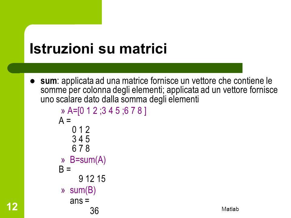 Matlab 12 Istruzioni su matrici sum : applicata ad una matrice fornisce un vettore che contiene le somme per colonna degli elementi; applicata ad un v