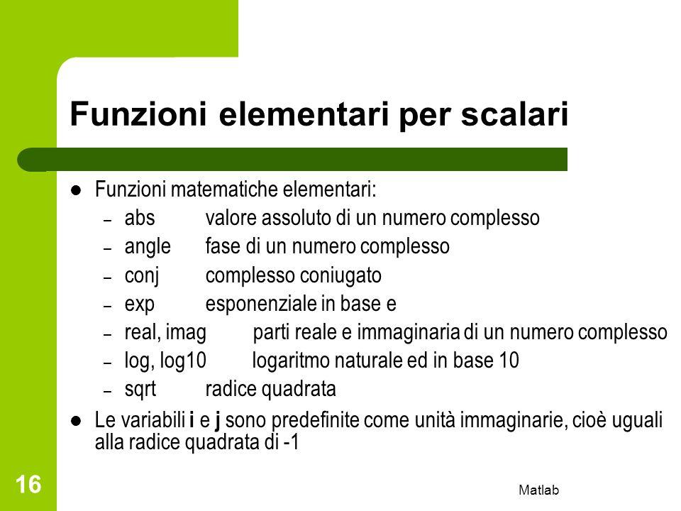 Matlab 16 Funzioni elementari per scalari Funzioni matematiche elementari: – absvalore assoluto di un numero complesso – anglefase di un numero comple