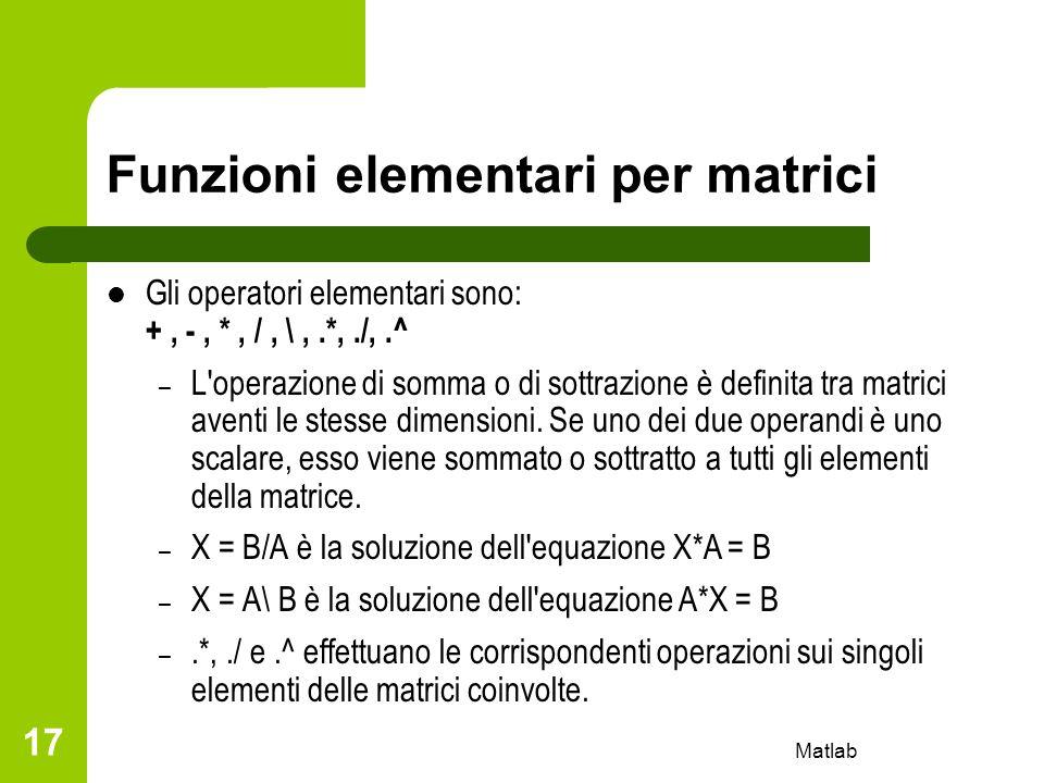 Matlab 17 Funzioni elementari per matrici Gli operatori elementari sono: +, -, *, /, \,.*,./,.^ – L'operazione di somma o di sottrazione è definita tr