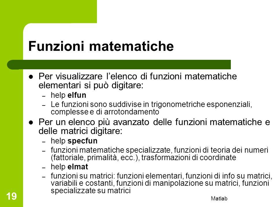 Matlab 19 Funzioni matematiche Per visualizzare lelenco di funzioni matematiche elementari si può digitare: – help elfun – Le funzioni sono suddivise