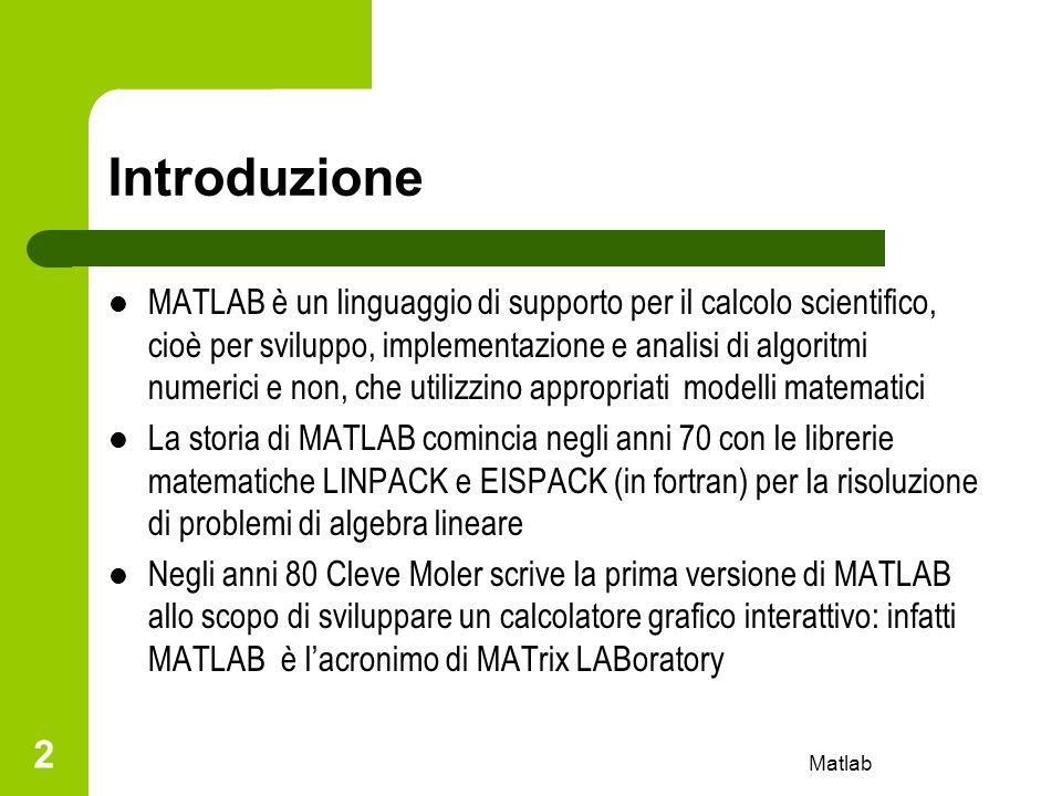 Matlab 3 Introduzione MATLAB si compone di cinque parti principali: – Il linguaggio MATLAB con gestione delle principali strutture di programmazione – Ambiente di lavoro MATLAB e sua gestione – Ambiente grafico e sua gestione – Libreria di funzioni matematiche – Libreria per linterazione con programmi scritti in C o Fortran