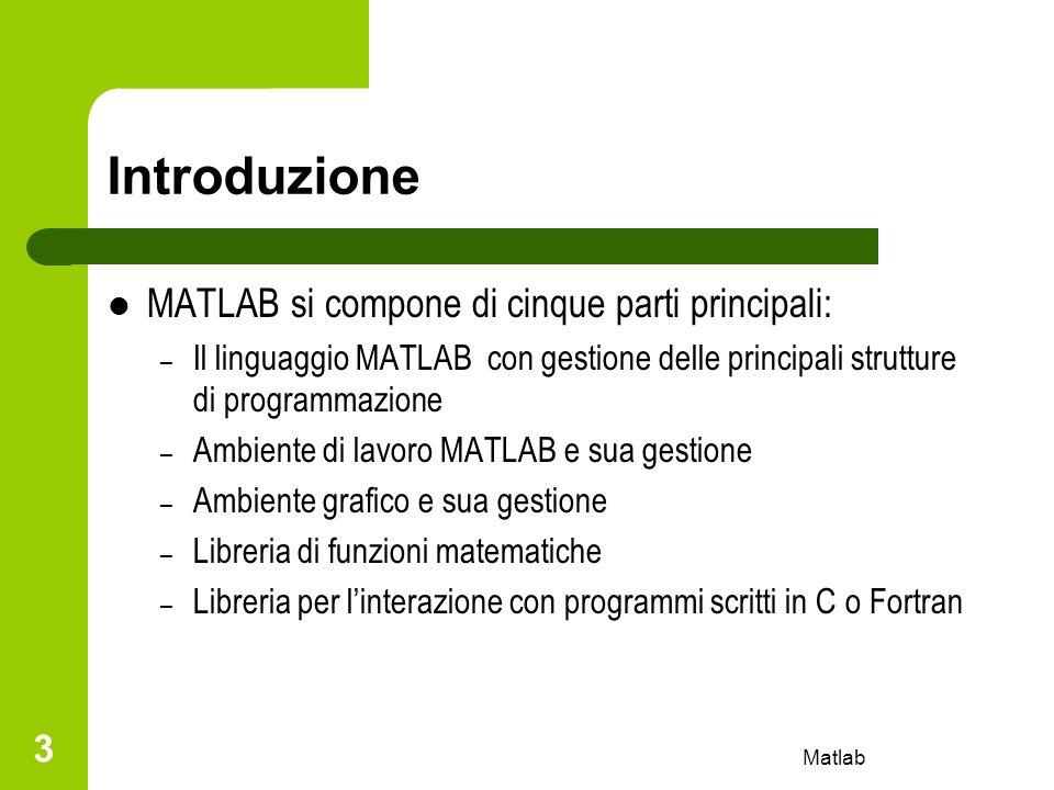 Matlab 4 Introduzione Comprende un vasto set di funzioni predefinite e numerose librerie (toolbox) per svariate applicazioni Le potenzialità di MATLAB possono essere facilmente estese (è semplice creare nuovi toolbox) E possibile convertire un programma MATLAB in codice C e C++ in modo automatico