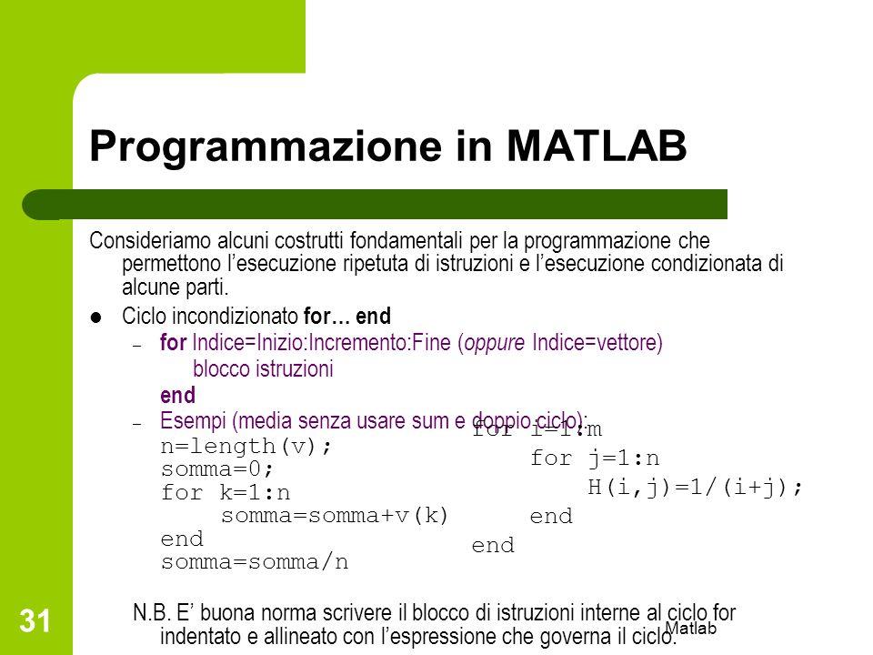 Matlab 31 Programmazione in MATLAB Consideriamo alcuni costrutti fondamentali per la programmazione che permettono lesecuzione ripetuta di istruzioni