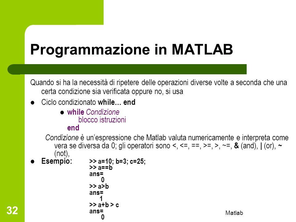 Matlab 32 Programmazione in MATLAB Quando si ha la necessità di ripetere delle operazioni diverse volte a seconda che una certa condizione sia verific