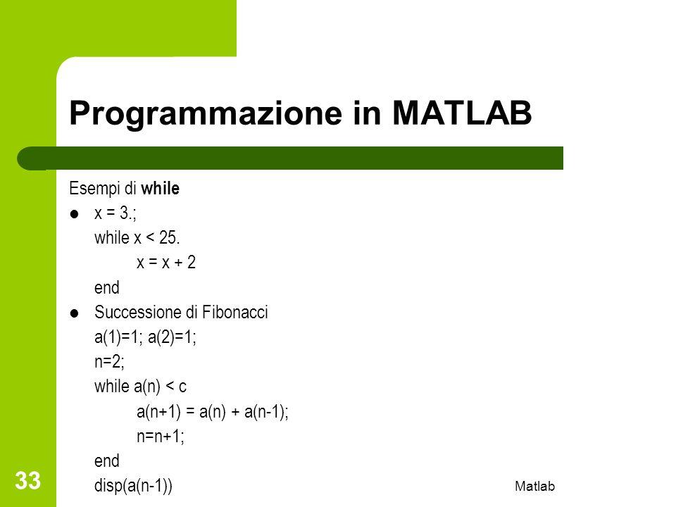 Matlab 33 Programmazione in MATLAB Esempi di while x = 3.; while x < 25. x = x + 2 end Successione di Fibonacci a(1)=1; a(2)=1; n=2; while a(n) < c a(