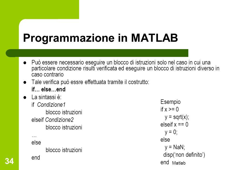 Matlab 34 Programmazione in MATLAB Può essere necessario eseguire un blocco di istruzioni solo nel caso in cui una particolare condizione risulti veri
