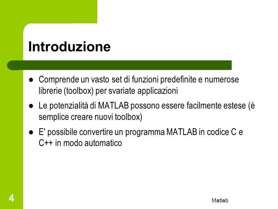 Matlab 5 Variabili e espressioni All avvio di MATLAB appare il prompt » Vi sono due tipi di istruzioni: – assegnamenti » variabile = espressione – valutazione di espressioni » espressione La valutazione di un espressione genera una matrice che viene assegnata alla variabile indicata.
