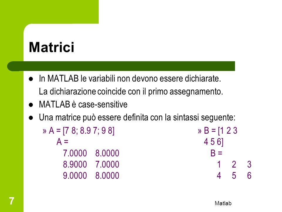 Matlab 8 Matrici uno spazio o una virgola delimitano gli elementi di un stessa riga un punto e virgola o un cambio di riga indicano la fine di una riga sono presenti funzioni predefinite per la generazione di particolari matrici: – zeros(n,m)matrice di zeri – ones(n,m)matrice di uno – eye(n,m)matrice identità – rand(n,m)matrice di numeri casuali – diag([a11, a22, a33,..., aNN])matrice diagonale