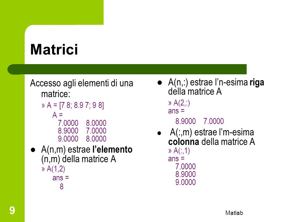 Matlab 9 Matrici Accesso agli elementi di una matrice: » A = [7 8; 8.9 7; 9 8] A = 7.0000 8.0000 8.9000 7.0000 9.0000 8.0000 A(n,m) estrae lelemento (