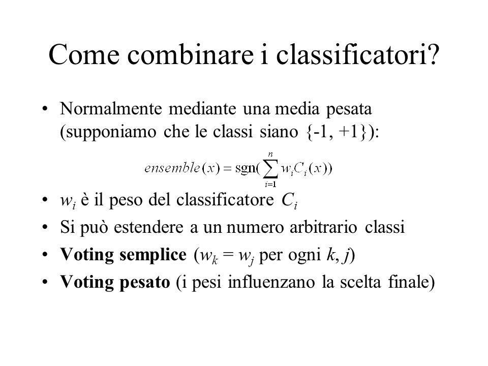 Come combinare i classificatori? Normalmente mediante una media pesata (supponiamo che le classi siano {-1, +1}): w i è il peso del classificatore C i