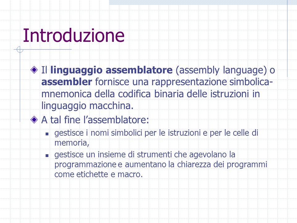 Introduzione Il linguaggio assemblatore (assembly language) o assembler fornisce una rappresentazione simbolica- mnemonica della codifica binaria dell