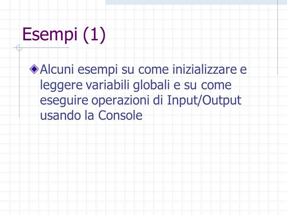Esempi (1) Alcuni esempi su come inizializzare e leggere variabili globali e su come eseguire operazioni di Input/Output usando la Console