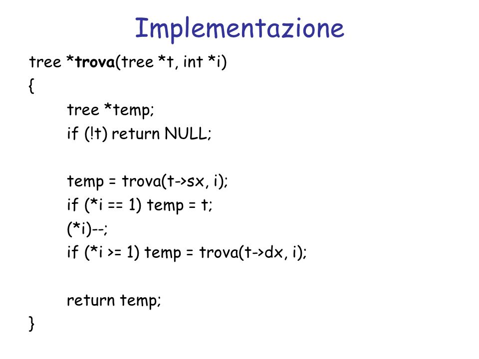 Implementazione tree *trova(tree *t, int *i) { tree *temp; if (!t) return NULL; temp = trova(t->sx, i); if (*i == 1) temp = t; (*i)--; if (*i >= 1) temp = trova(t->dx, i); return temp; }