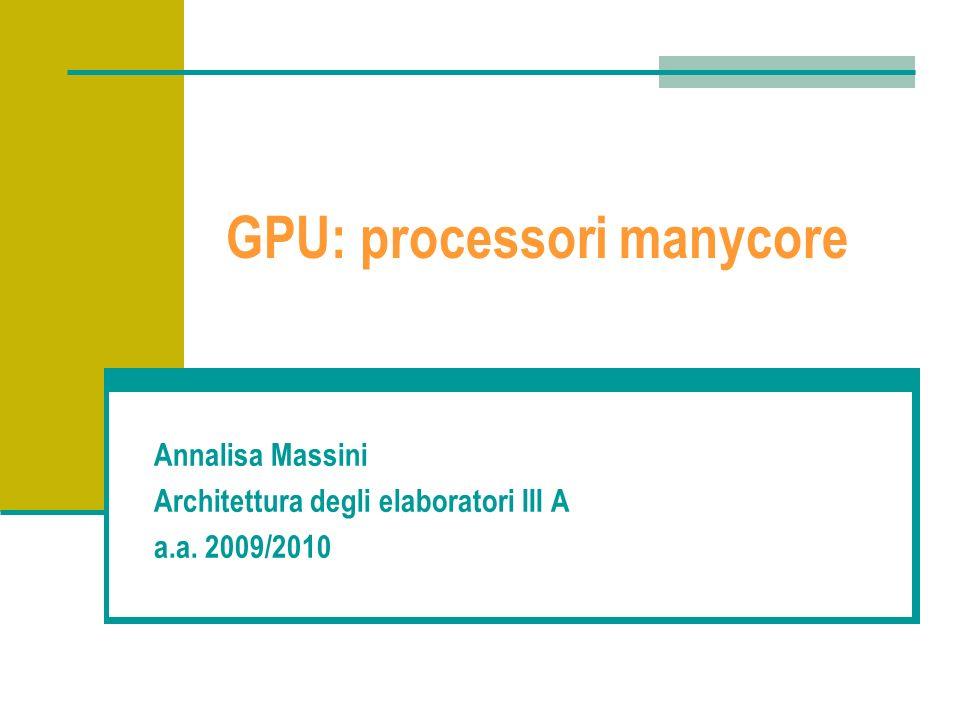 GPU: processori manycore Annalisa Massini Architettura degli elaboratori III A a.a. 2009/2010