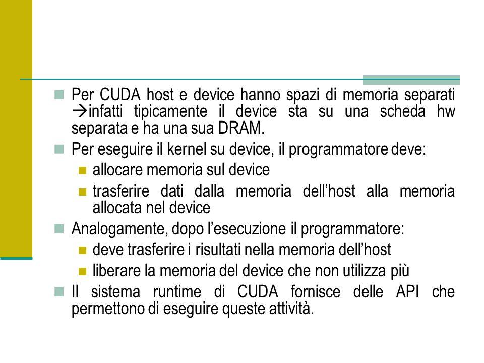 Per CUDA host e device hanno spazi di memoria separati infatti tipicamente il device sta su una scheda hw separata e ha una sua DRAM. Per eseguire il