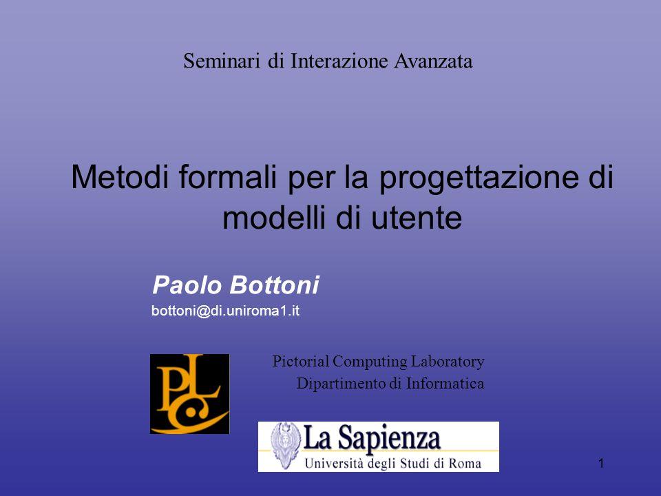 1 Metodi formali per la progettazione di modelli di utente Paolo Bottoni bottoni@di.uniroma1.it Pictorial Computing Laboratory Dipartimento di Informa