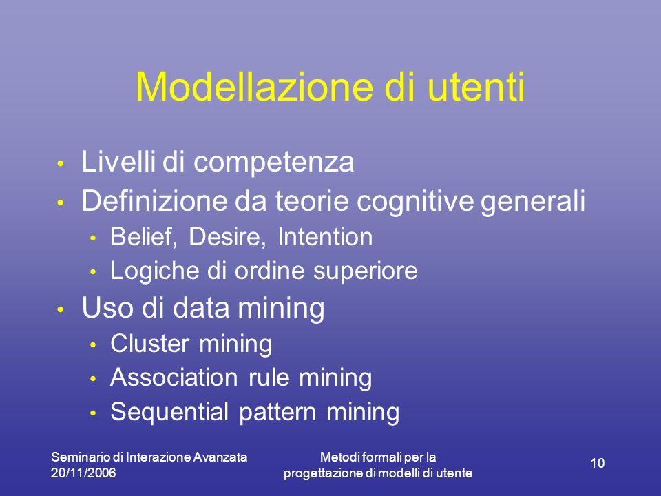 Seminario di Interazione Avanzata 20/11/2006 Metodi formali per la progettazione di modelli di utente 10 Modellazione di utenti Livelli di competenza