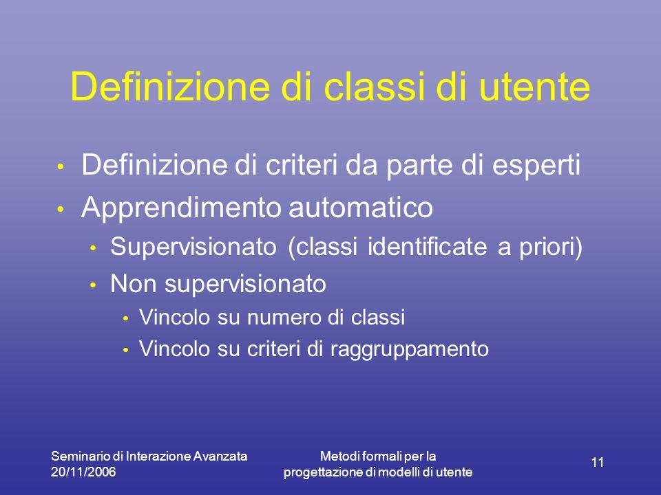 Seminario di Interazione Avanzata 20/11/2006 Metodi formali per la progettazione di modelli di utente 11 Definizione di classi di utente Definizione di criteri da parte di esperti Apprendimento automatico Supervisionato (classi identificate a priori) Non supervisionato Vincolo su numero di classi Vincolo su criteri di raggruppamento