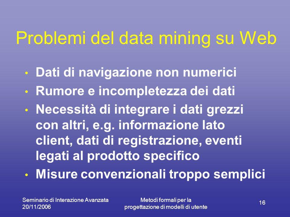 Seminario di Interazione Avanzata 20/11/2006 Metodi formali per la progettazione di modelli di utente 16 Problemi del data mining su Web Dati di navigazione non numerici Rumore e incompletezza dei dati Necessità di integrare i dati grezzi con altri, e.g.