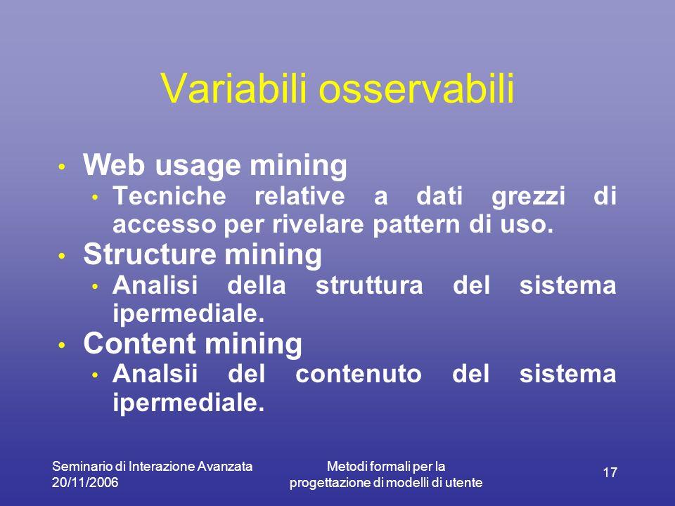 Seminario di Interazione Avanzata 20/11/2006 Metodi formali per la progettazione di modelli di utente 17 Variabili osservabili Web usage mining Tecniche relative a dati grezzi di accesso per rivelare pattern di uso.
