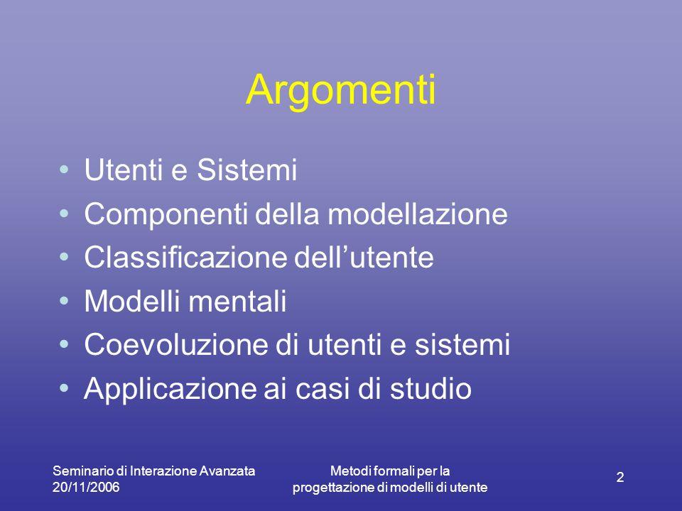 Seminario di Interazione Avanzata 20/11/2006 Metodi formali per la progettazione di modelli di utente 2 Argomenti Utenti e Sistemi Componenti della modellazione Classificazione dellutente Modelli mentali Coevoluzione di utenti e sistemi Applicazione ai casi di studio