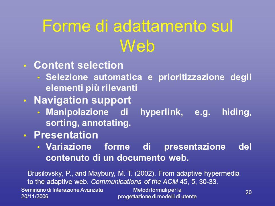 Seminario di Interazione Avanzata 20/11/2006 Metodi formali per la progettazione di modelli di utente 20 Forme di adattamento sul Web Content selection Selezione automatica e prioritizzazione degli elementi più rilevanti Navigation support Manipolazione di hyperlink, e.g.