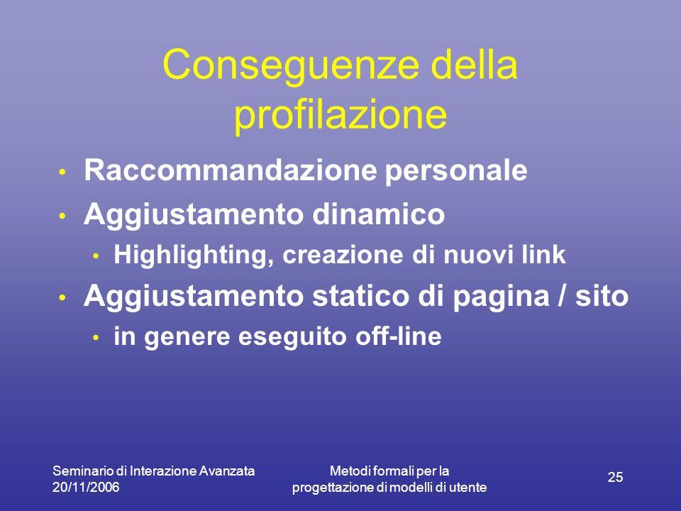 Seminario di Interazione Avanzata 20/11/2006 Metodi formali per la progettazione di modelli di utente 25 Conseguenze della profilazione Raccommandazio