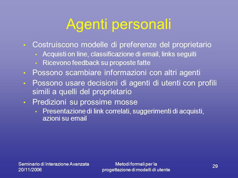 Seminario di Interazione Avanzata 20/11/2006 Metodi formali per la progettazione di modelli di utente 29 Agenti personali Costruiscono modelle di pref