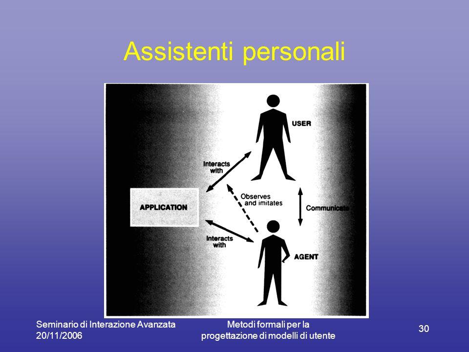 Seminario di Interazione Avanzata 20/11/2006 Metodi formali per la progettazione di modelli di utente 30 Assistenti personali