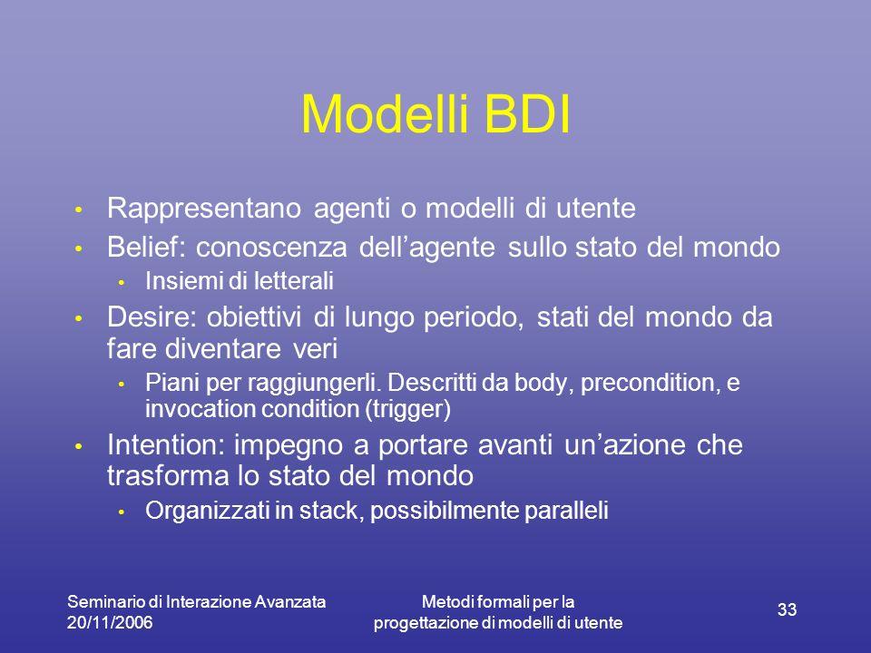 Seminario di Interazione Avanzata 20/11/2006 Metodi formali per la progettazione di modelli di utente 33 Modelli BDI Rappresentano agenti o modelli di