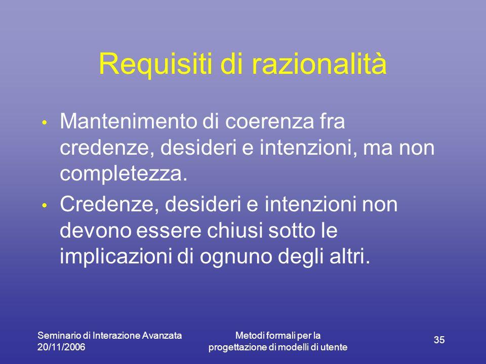 Seminario di Interazione Avanzata 20/11/2006 Metodi formali per la progettazione di modelli di utente 35 Requisiti di razionalità Mantenimento di coerenza fra credenze, desideri e intenzioni, ma non completezza.
