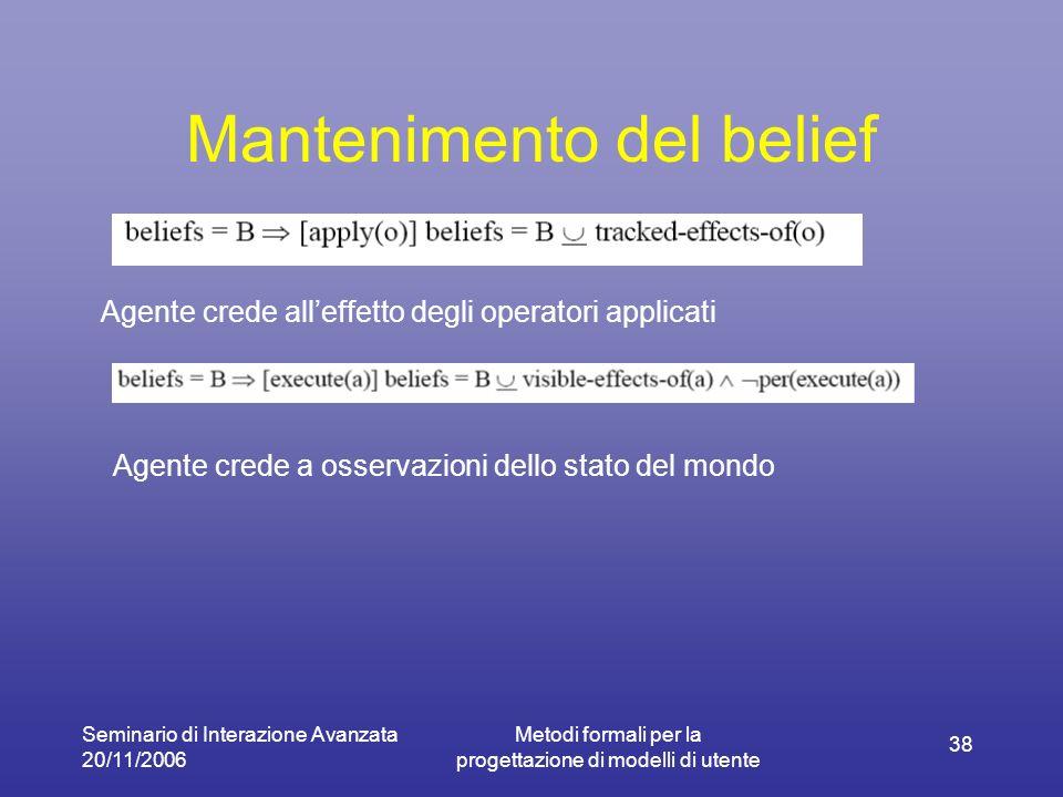 Seminario di Interazione Avanzata 20/11/2006 Metodi formali per la progettazione di modelli di utente 38 Mantenimento del belief Agente crede alleffetto degli operatori applicati Agente crede a osservazioni dello stato del mondo