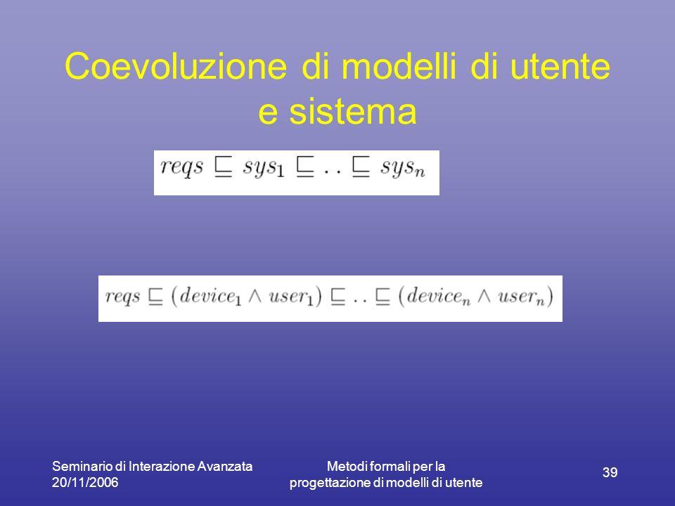 Seminario di Interazione Avanzata 20/11/2006 Metodi formali per la progettazione di modelli di utente 39 Coevoluzione di modelli di utente e sistema
