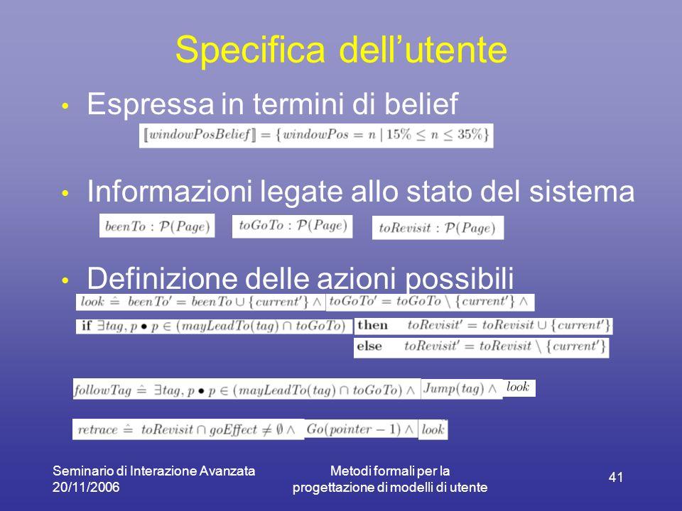 Seminario di Interazione Avanzata 20/11/2006 Metodi formali per la progettazione di modelli di utente 41 Specifica dellutente Espressa in termini di belief Informazioni legate allo stato del sistema Definizione delle azioni possibili