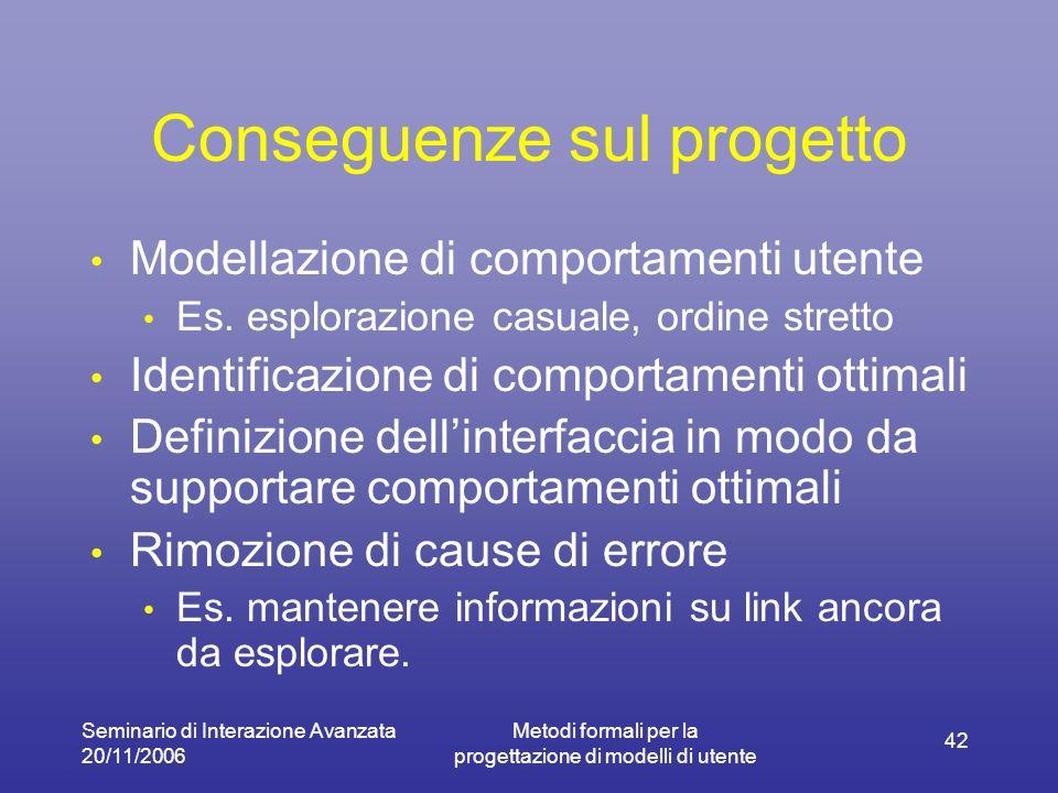 Seminario di Interazione Avanzata 20/11/2006 Metodi formali per la progettazione di modelli di utente 42 Conseguenze sul progetto Modellazione di comp
