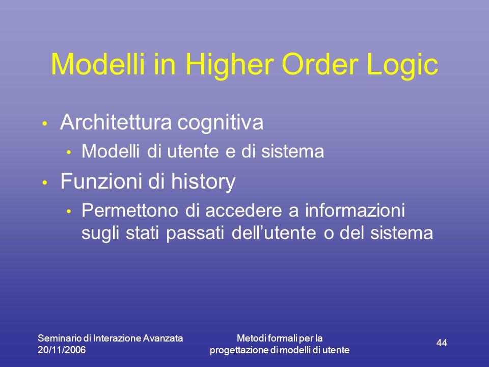Seminario di Interazione Avanzata 20/11/2006 Metodi formali per la progettazione di modelli di utente 44 Modelli in Higher Order Logic Architettura cognitiva Modelli di utente e di sistema Funzioni di history Permettono di accedere a informazioni sugli stati passati dellutente o del sistema
