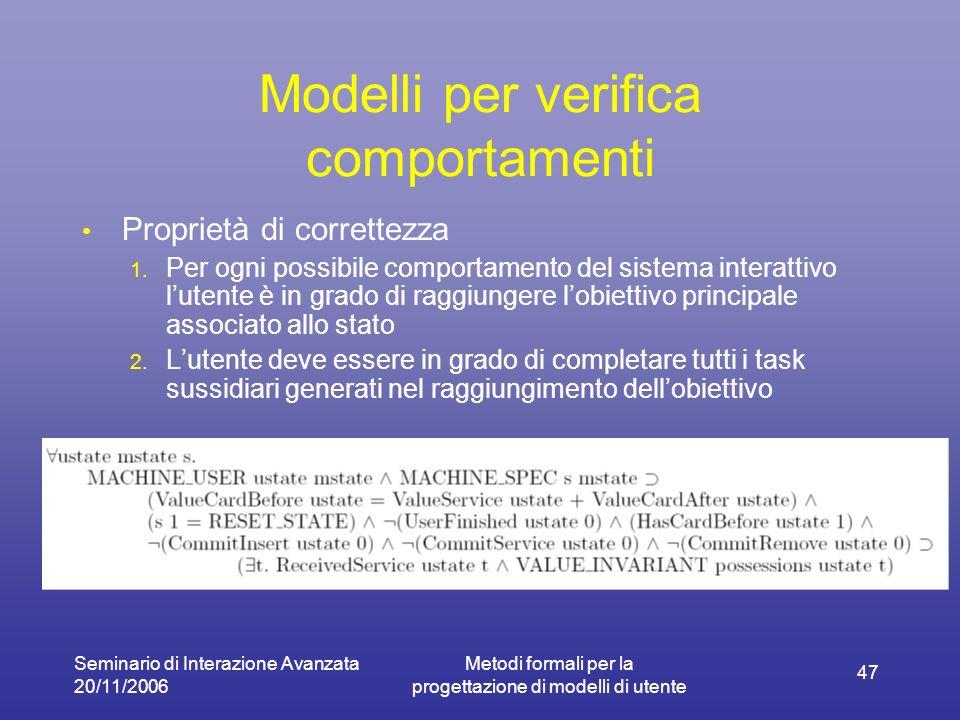 Seminario di Interazione Avanzata 20/11/2006 Metodi formali per la progettazione di modelli di utente 47 Modelli per verifica comportamenti Proprietà di correttezza 1.