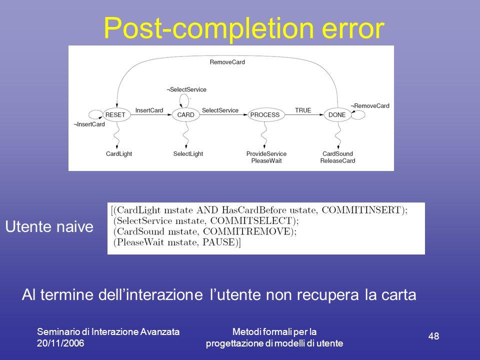 Seminario di Interazione Avanzata 20/11/2006 Metodi formali per la progettazione di modelli di utente 48 Post-completion error Utente naive Al termine dellinterazione lutente non recupera la carta
