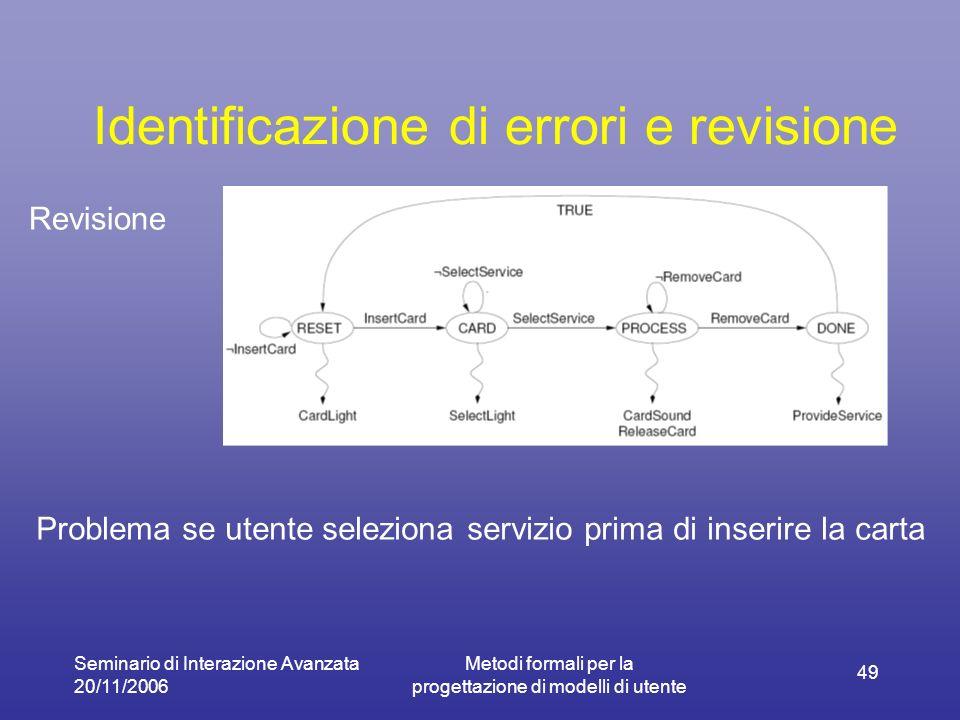 Seminario di Interazione Avanzata 20/11/2006 Metodi formali per la progettazione di modelli di utente 49 Identificazione di errori e revisione Revisio