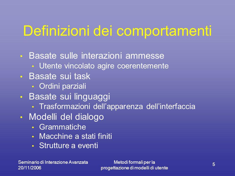 Seminario di Interazione Avanzata 20/11/2006 Metodi formali per la progettazione di modelli di utente 6 Problema generale della modellazione dellutente Comportamento umano non strettamente dettato da leggi logiche.