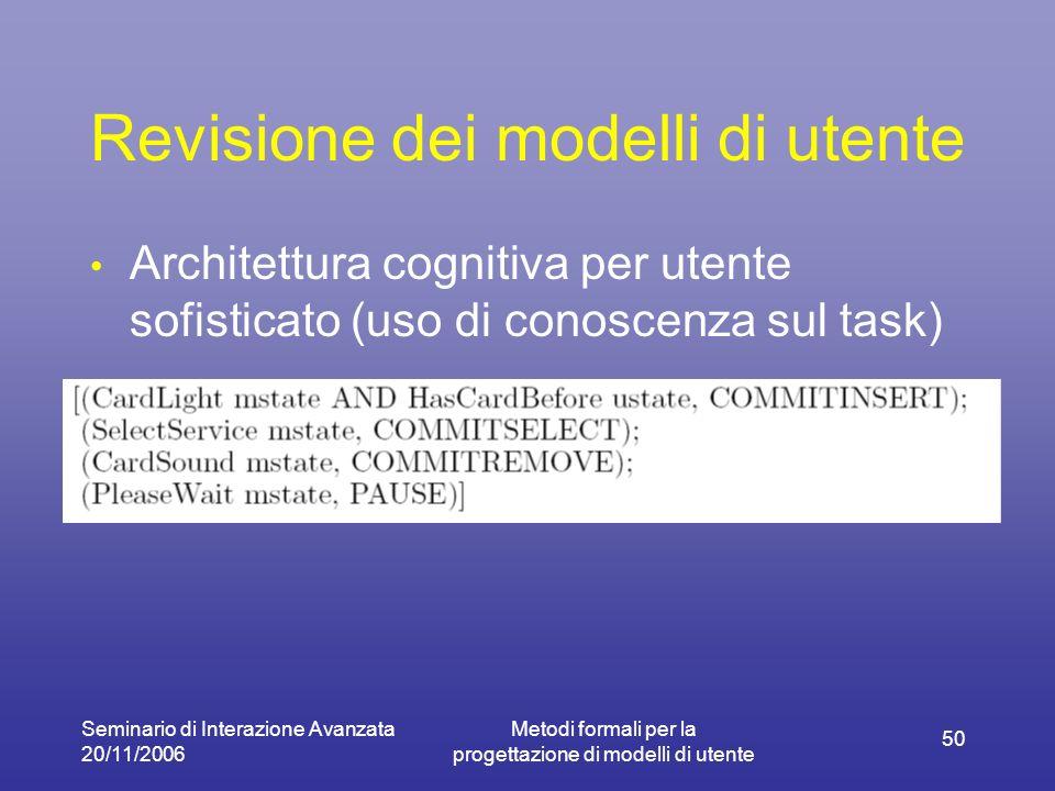 Seminario di Interazione Avanzata 20/11/2006 Metodi formali per la progettazione di modelli di utente 50 Revisione dei modelli di utente Architettura cognitiva per utente sofisticato (uso di conoscenza sul task)