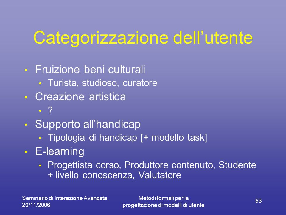 Seminario di Interazione Avanzata 20/11/2006 Metodi formali per la progettazione di modelli di utente 53 Categorizzazione dellutente Fruizione beni culturali Turista, studioso, curatore Creazione artistica .